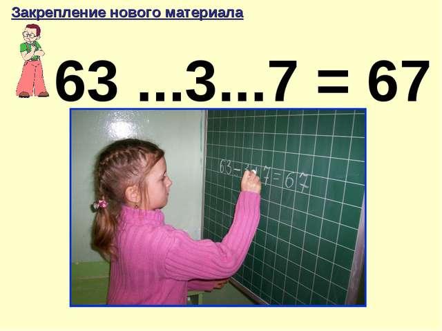 63 ...3...7 = 67 Закрепление нового материала