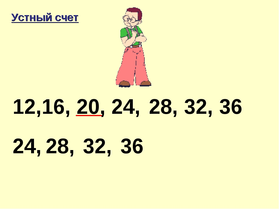 12,16, 20, 24, 24, 28, 28, 32, 36 32, 36 Устный счет