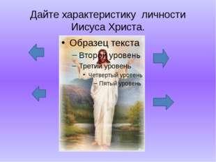 Дайте характеристику личности Иисуса Христа.