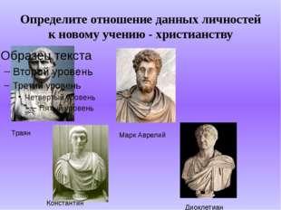 Определите отношение данных личностей к новому учению - христианству Траян Ма