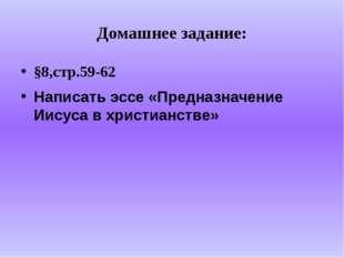 Домашнее задание: §8,стр.59-62 Написать эссе «Предназначение Иисуса в христиа