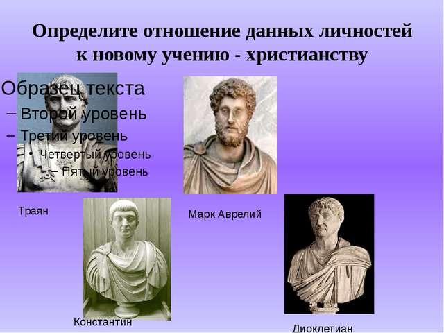 Определите отношение данных личностей к новому учению - христианству Траян Ма...