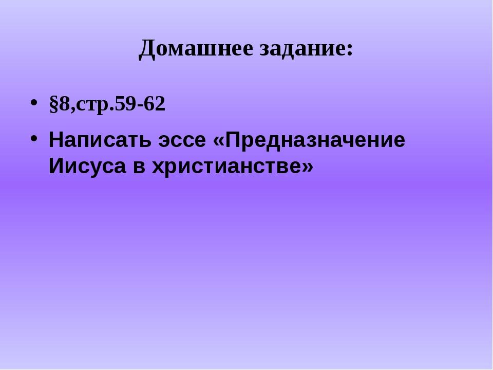 Домашнее задание: §8,стр.59-62 Написать эссе «Предназначение Иисуса в христиа...