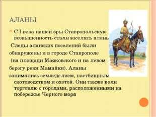 АЛАНЫ С I века нашей эры Ставропольскую возвышенность стали заселять аланы. С