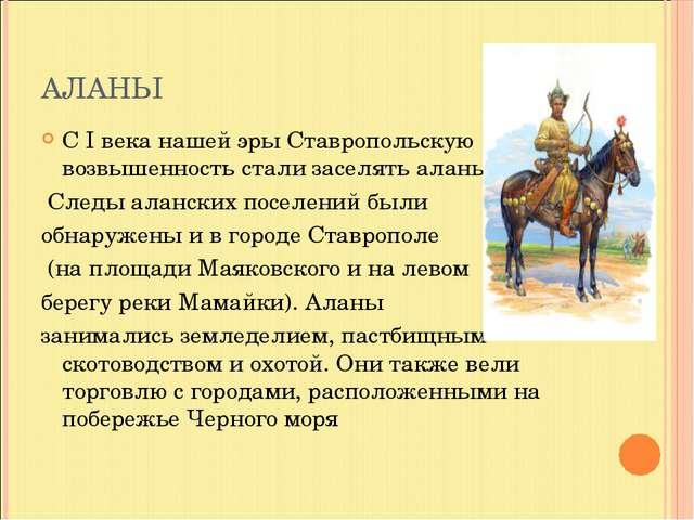 АЛАНЫ С I века нашей эры Ставропольскую возвышенность стали заселять аланы. С...