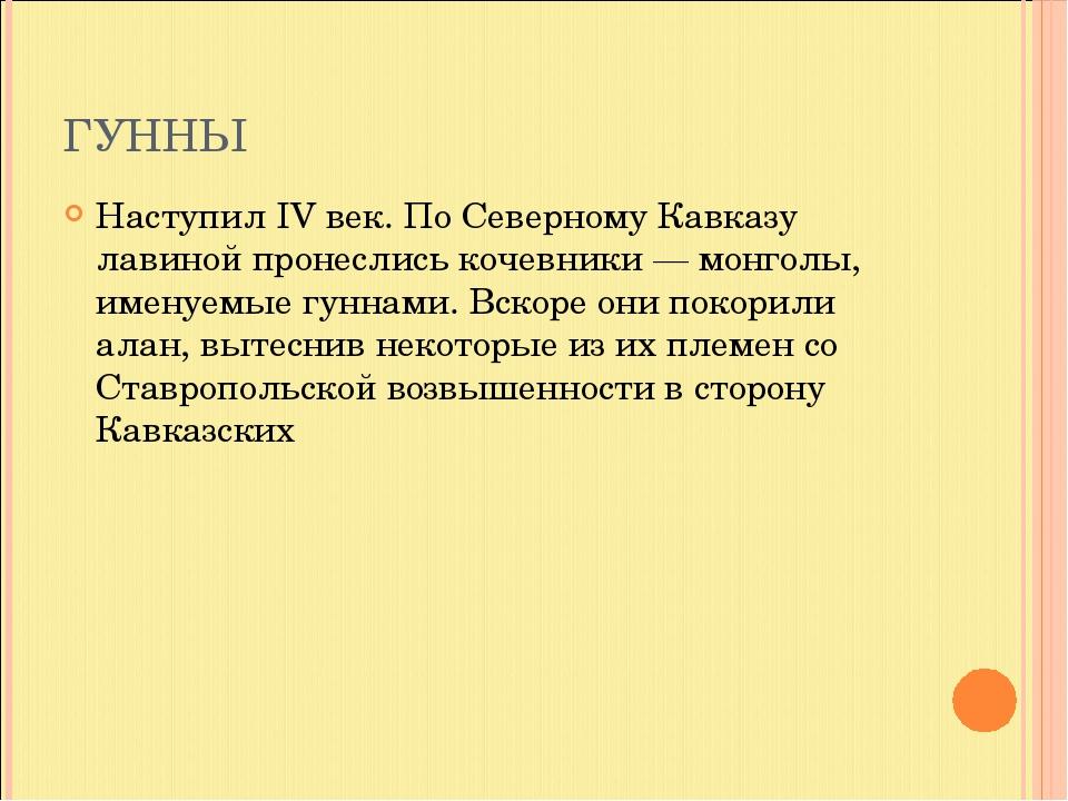 ГУННЫ Наступил IV век. По Северному Кавказу лавиной пронеслись кочевники — мо...