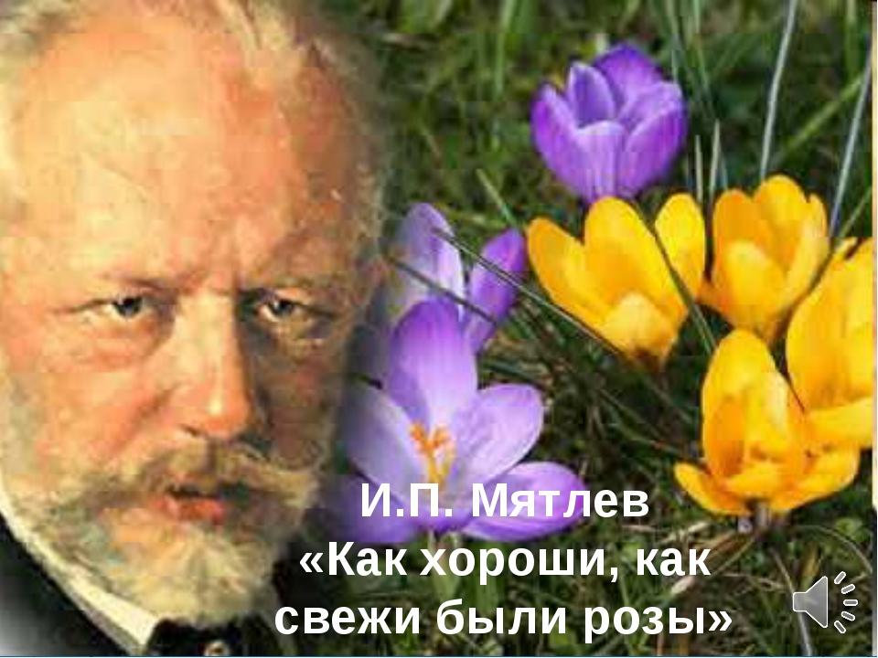 И.П. Мятлев «Как хороши, как свежи были розы»