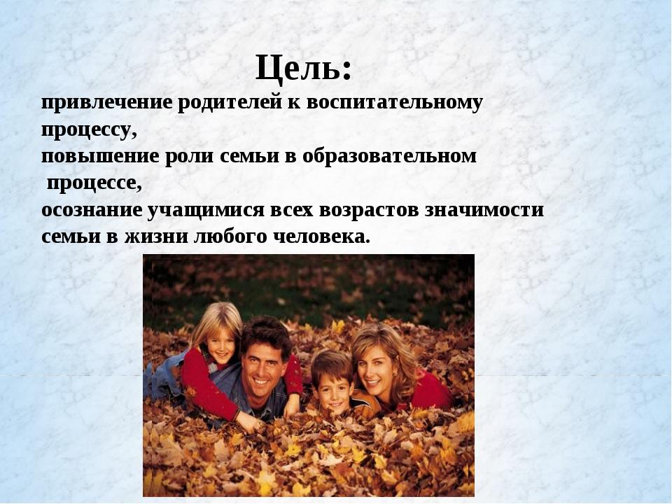 Цель: привлечение родителей к воспитательному процессу, повышение роли семьи...