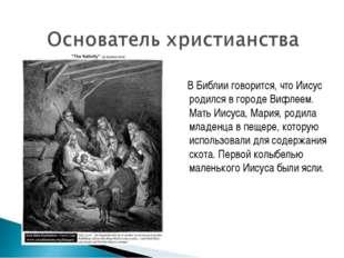 В Библии говорится, что Иисус родился в городе Вифлеем. Мать Иисуса, Мария,