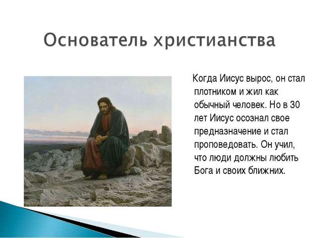 Когда Иисус вырос, он стал плотником и жил как обычный человек. Но в 30 лет...