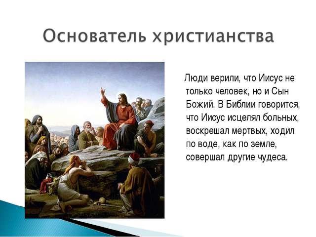 Люди верили, что Иисус не только человек, но и Сын Божий. В Библии говорится...