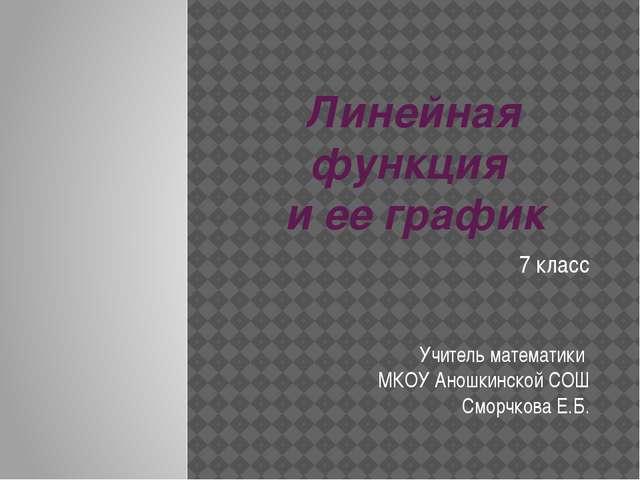 Линейная функция и ее график 7 класс Учитель математики МКОУ Аношкинской СОШ...