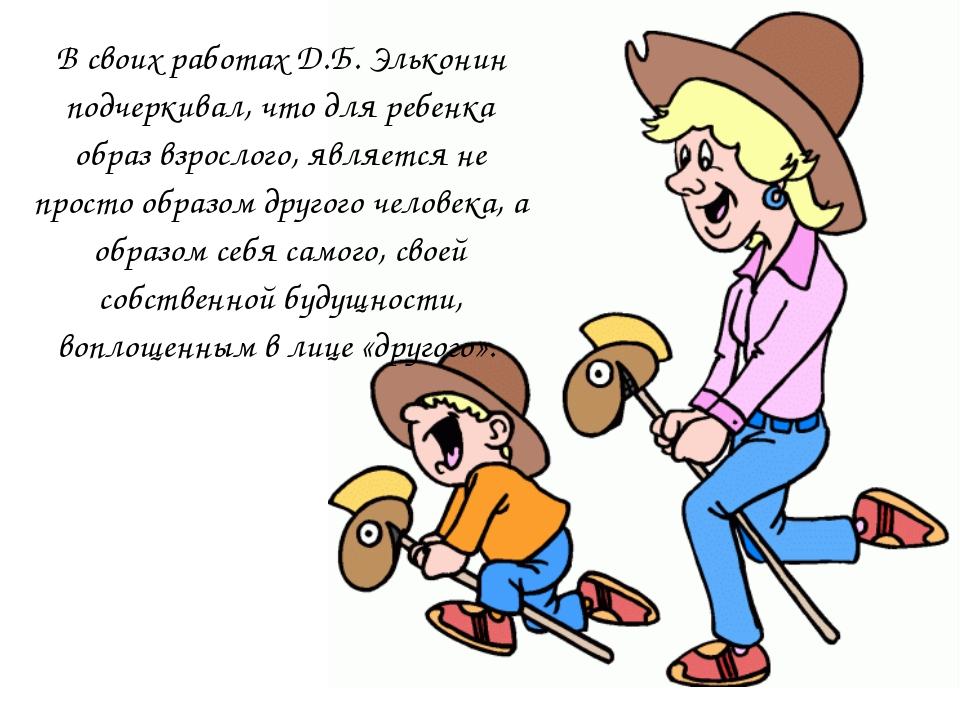 В своих работах Д.Б. Эльконин подчеркивал, что для ребенка образ взрослого, я...