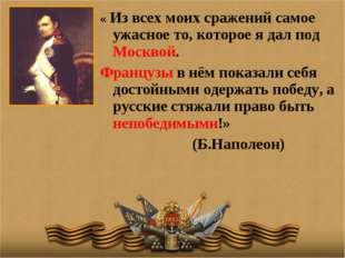 « Из всех моих сражений самое ужасное то, которое я дал под Москвой. Французы