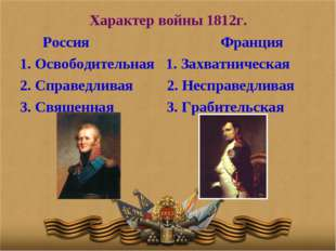 Характер войны 1812г. Россия Франция 1. Освободительная 1. Захватническая 2.