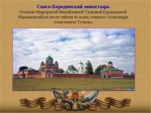 Спасо-Бородинский монастырь Основан Маргаритой Михайловной Тучковой (урожденн
