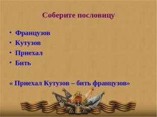 Соберите пословицу Французов Кутузов Приехал Бить « Приехал Кутузов – бить фр