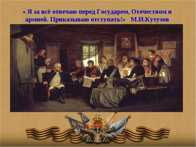 « Я за всё отвечаю перед Государем, Отечеством и армией. Приказываю отступать...