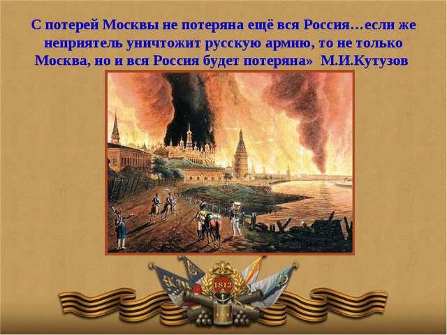 С потерей Москвы не потеряна ещё вся Россия…если же неприятель уничтожит русс...