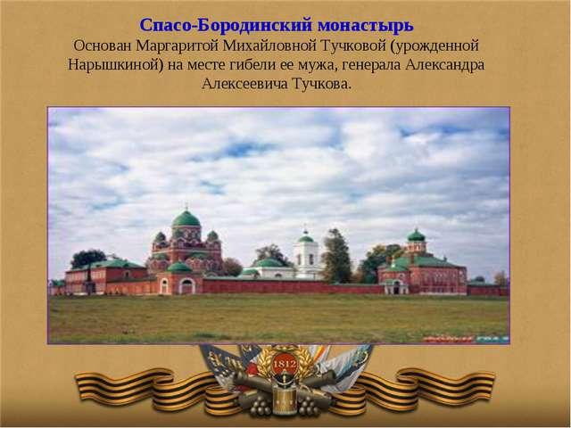 Спасо-Бородинский монастырь Основан Маргаритой Михайловной Тучковой (урожденн...