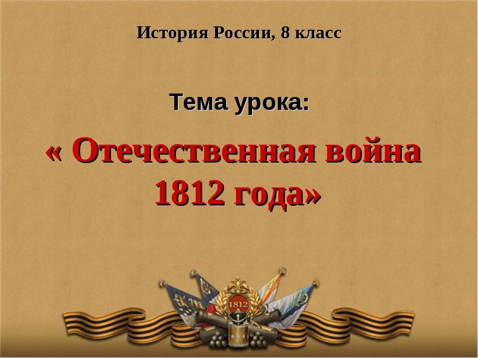 Тема урока: История России, 8 класс « Отечественная война 1812 года»