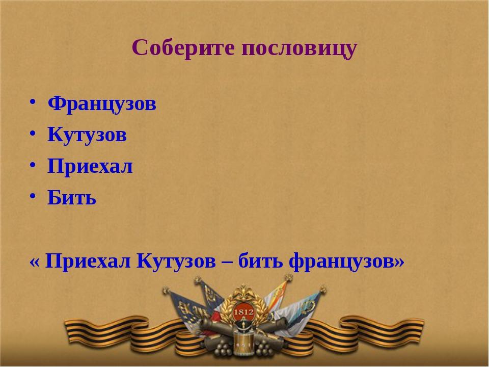 Соберите пословицу Французов Кутузов Приехал Бить « Приехал Кутузов – бить фр...
