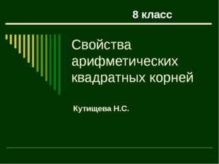 Свойства арифметических квадратных корней Кутищева Н.С. 8 класс