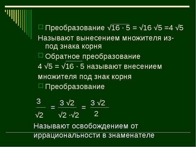 Преобразование √16 · 5 = √16 √5 =4 √5 Называют вынесением множителя из-под зн...