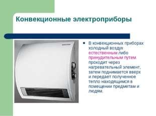 Конвекционные электроприборы В конвекционных приборах холодный воздух естеств