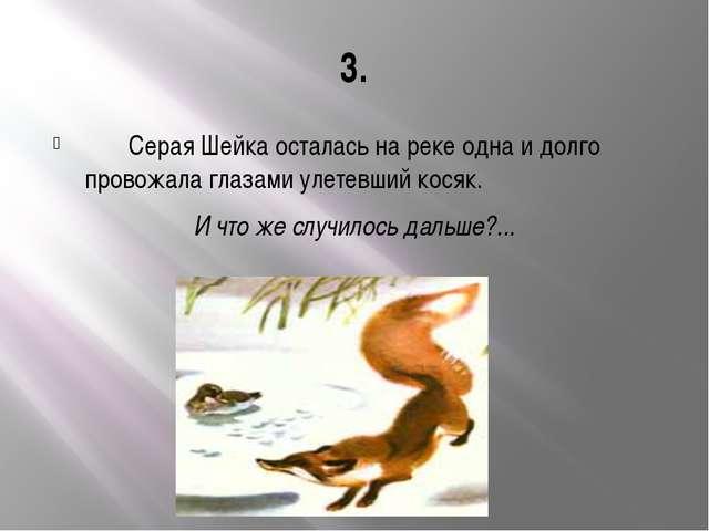 3. Серая Шейка осталась на реке одна и долго провожала глазами улетевший кося...