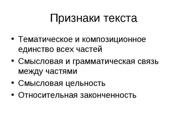 Признаки текста Тематическое и композиционное единство всех частей Смысловая...