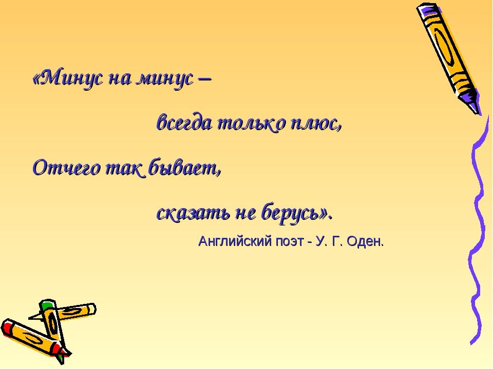 «Минус на минус – всегда только плюс, Отчего так бывает, сказать не берусь»....