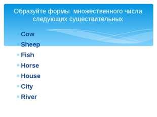 Cow Sheep Fish Horse House City River Образуйте формы множественного числа сл