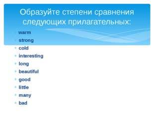 warm strong cold interesting long beautiful good little many bad Образуйте с