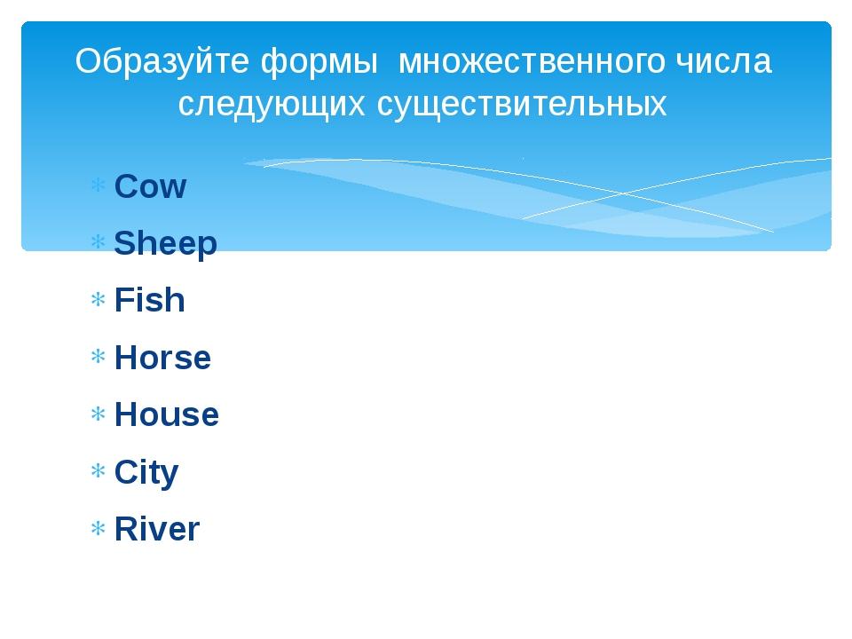 Cow Sheep Fish Horse House City River Образуйте формы множественного числа сл...