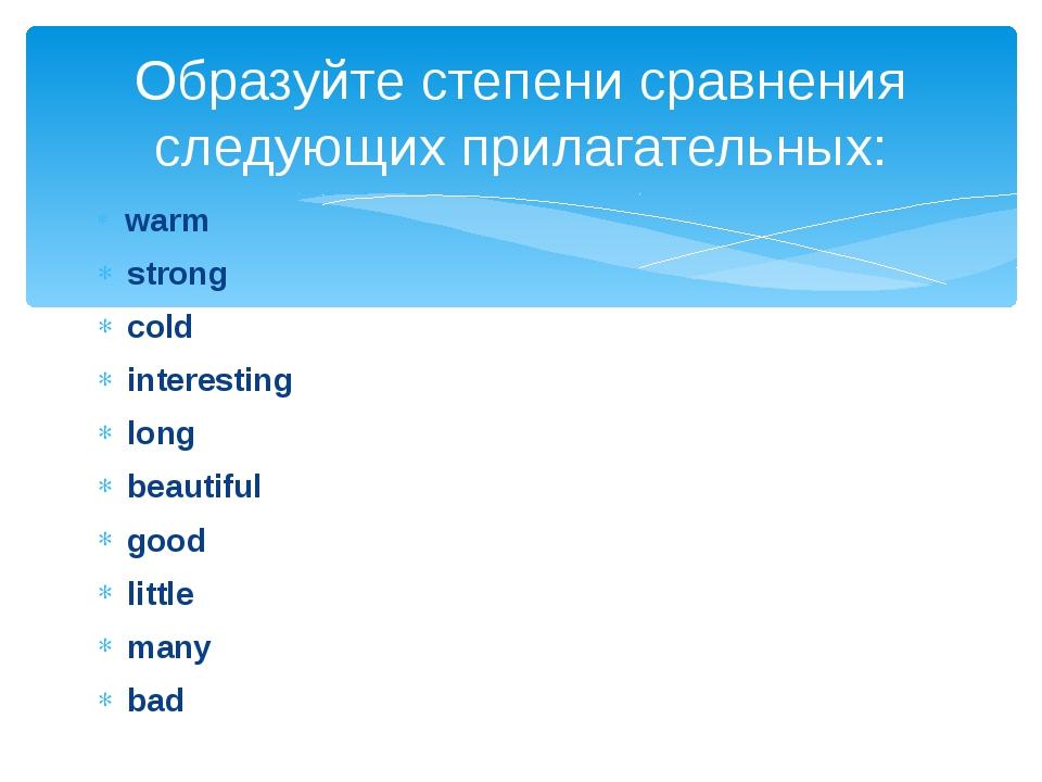 warm strong cold interesting long beautiful good little many bad Образуйте с...