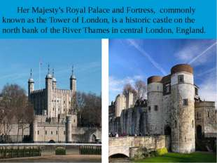 Her Majesty's Royal Palace and Fortress, commonly known as the Tower of Lond