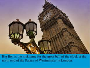 Big Ben is the nickname for the great bell of the clock at the north end of t