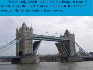 Tower Bridge (built 1886–1894) is a bridge in London which crosses the River