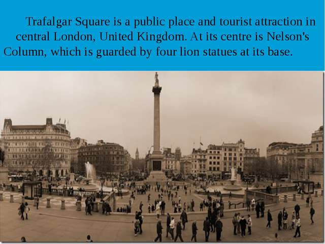 Trafalgar Square is a public place and tourist attraction in central London,...