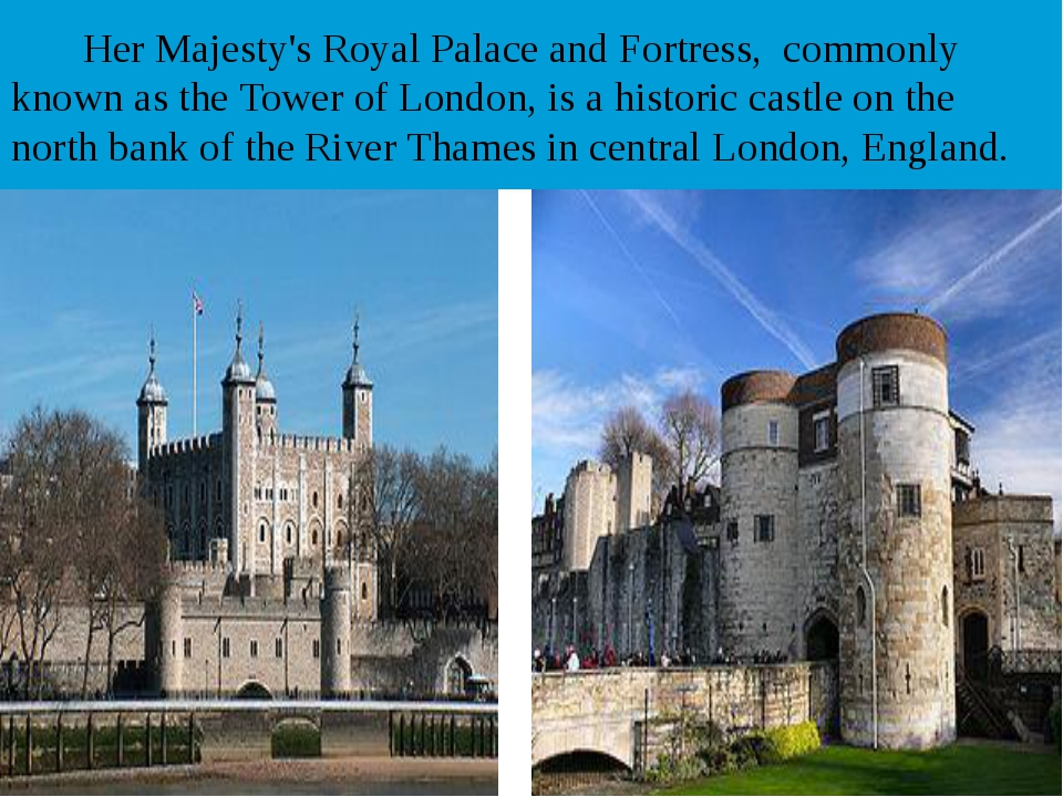 Her Majesty's Royal Palace and Fortress, commonly known as the Tower of Lond...