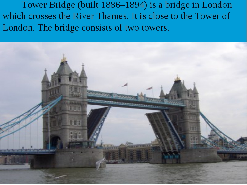 Tower Bridge (built 1886–1894) is a bridge in London which crosses the River...