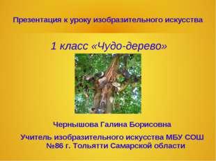 Презентация к уроку изобразительного искусства 1 класс «Чудо-дерево» Чернышов