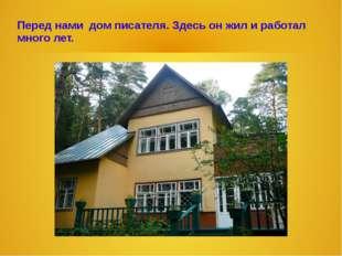Перед нами дом писателя. Здесь он жил и работал много лет.