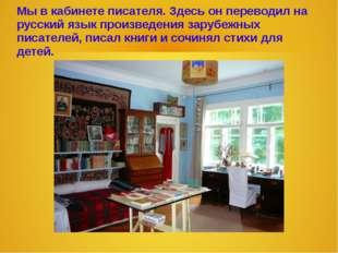 Мы в кабинете писателя. Здесь он переводил на русский язык произведения заруб