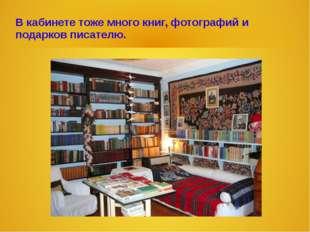 В кабинете тоже много книг, фотографий и подарков писателю.