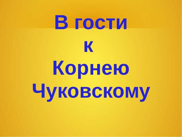 В гости к Корнею Чуковскому