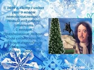 В 1699 г. Петр I издал указ о новом летоисчислении – Новый год стали отмечать