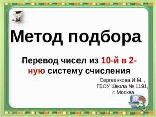 Сергеенкова И.М. - ГБОУ Школа № 1191 г. Москва Перевод чисел из 10-й в 2-ную