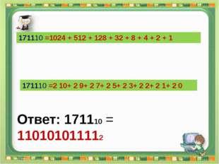 Ответ: 171110 = 110101011112 Сергеенкова И.М. - ГБОУ Школа № 1191 г. Москва 1